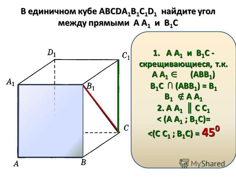 В единичном кубе АВСDА 1 В 1 С 1 D 1 найдите угол между прямыми А А 1 и В 1 С 1. А А1 и В1С - скрещивающиеся, т.к. А А1 (АВВ1) В1С (АВВ1) = В1 В1 А А1 2. А А1 С С1 < (А А1 ; В1С)= <(С С1 ; В1С) = 450