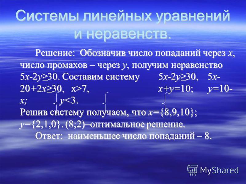 Системы линейных уравнений и неравенств. Решение: Обозначив число попаданий через х, число промахов – через у, получим неравенство 5 х-2 у 30. Составим систему 5 х-2 у 30,5 х- 20+2 х 30, х>7, х+у=10; у=10- х; у 7, х+у=10; у=10- х; у<3. Решив систему