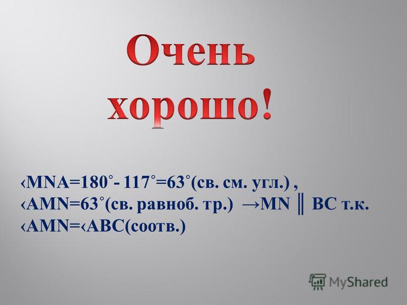 MNA=180˚- 117˚=63˚(св. см. угол.), AMN=63˚(св. равноб. тр.) MN BC т.к. AMN=ABC(соотв.)
