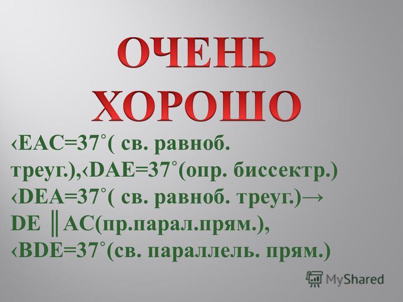 EAC=37˚( св. равноб. треуг.),DAE=37˚(опр. биспектр.) DEA=37˚( св. равноб. треуг.) DE AC(пр.пароль.прям.), BDE=37˚(св. парольлель. прям.)