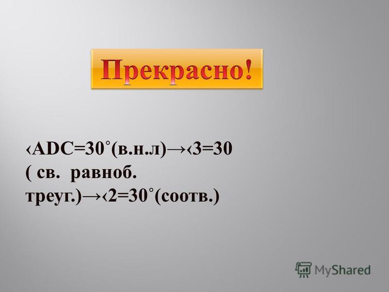 ADC=30˚(в.н.л)3=30 ( св. равноб. треуг.)2=30˚(соотв.)