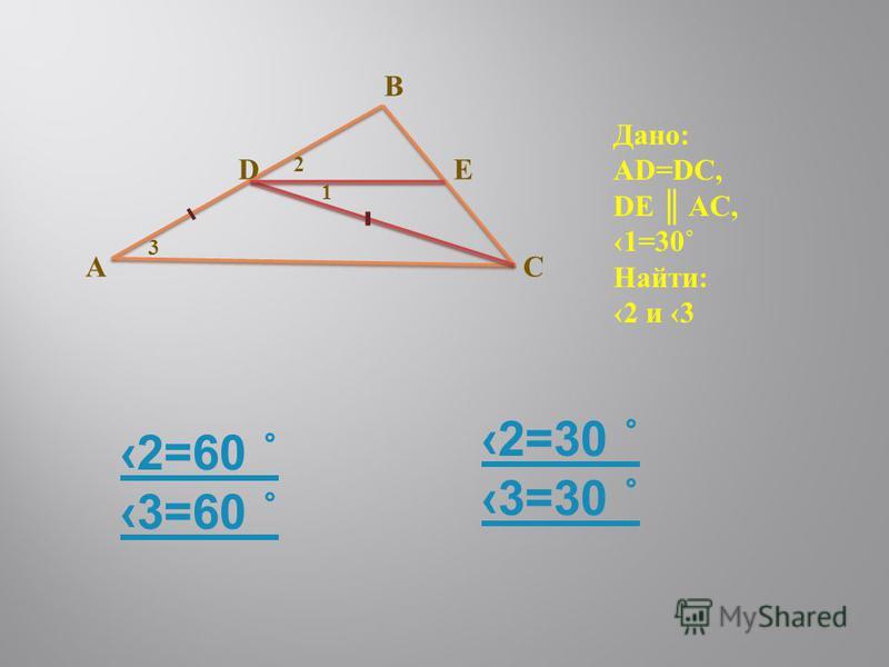 AC DE B 3 1 2 - - Дано: AD=DC, DE AC, 1=30˚ Найти: 2 и 3 2=60 ˚ 3=60 ˚ 2=30 ˚ 3=30 ˚