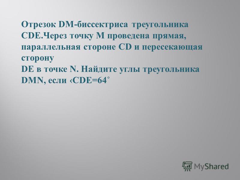 Отрезок DM-биспектриса треугольника CDE.Через точку М проведена прямая, парольлельная стороне CD и пересекающая сторону DE в точке N. Найдите уголы треугольника DMN, если CDE=64˚