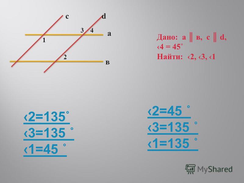 а в cd 1 2 43 Дано: а в, с d, 4 = 45˚ Найти: 2, 3, 1 2=135˚ 3=135 ˚ 1=45 ˚ 2=45 ˚ 3=135 ˚ 1=135 ˚