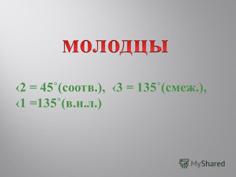2 = 45˚(соотв.), 3 = 135˚(смеж.), 1 =135˚(в.н.л.)