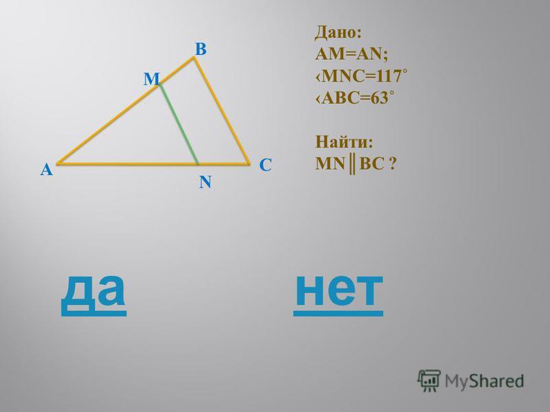A M B C N Дано: AM=AN; MNC=117˚ ABC=63˚ Найти: MNBC ? да-нет