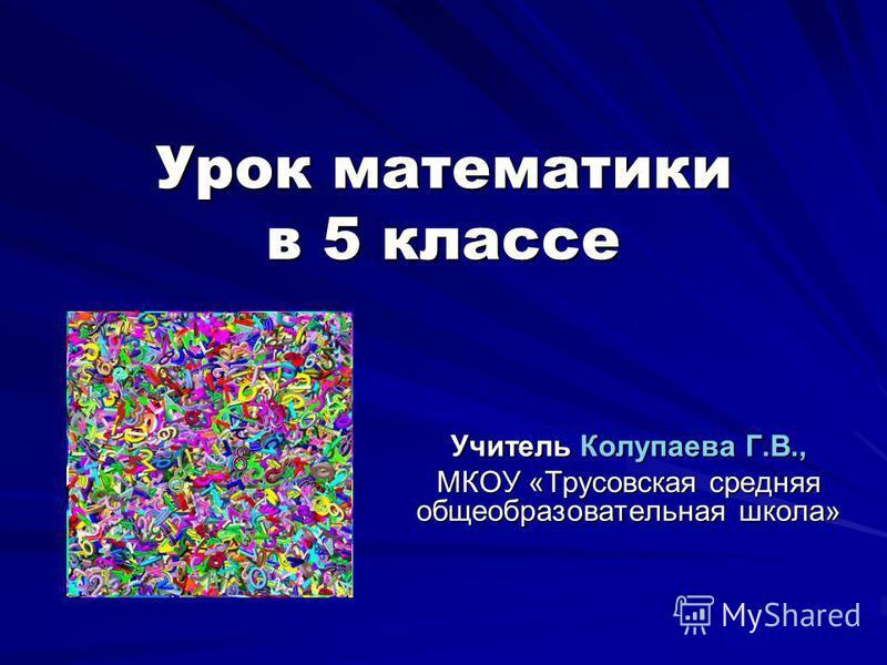 Урок математики в 5 классе Учитель Колупаева Г.В., МКОУ «Трусовская средняя общеобразовательная школа»