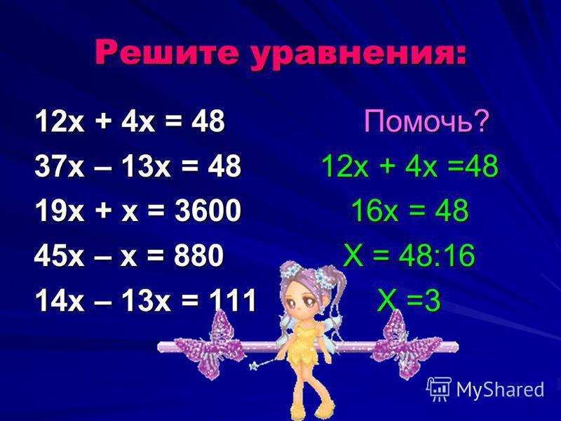Решите уравнения: 12 х + 4 х = 48 37 х – 13 х = 48 19 х + х = 3600 45 х – х = 880 14 х – 13 х = 111 Помочь? Помочь? 12 х + 4 х =48 16 х = 48 Х = 48:16 Х =3