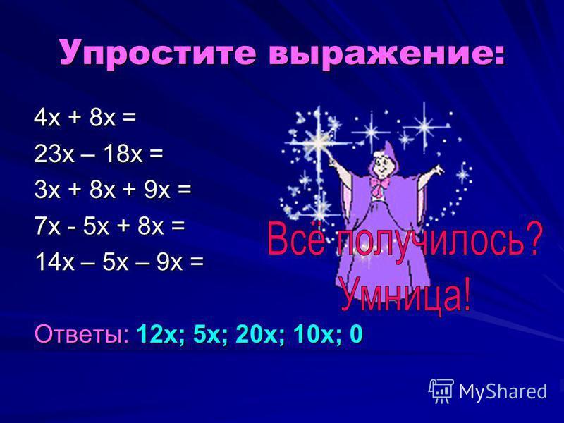 Упростите выражение: 4 х + 8 х = 23 х – 18 х = 3 х + 8 х + 9 х = 7 х - 5 х + 8 х = 14 х – 5 х – 9 х = Ответы: 12 х; 5 х; 20 х; 10 х; 0