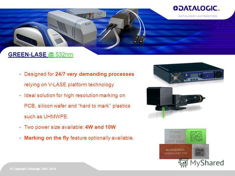 © Copyright Datalogic 2007-2010 GREEN-LASE @ 532nm -Designed for 24/7 very demanding processes relying on V-LASE platform technology -Ideal solution for high resolution marking on PCB, silicon wafer and hard to mark plastics such as UHMWPE. -Two powe
