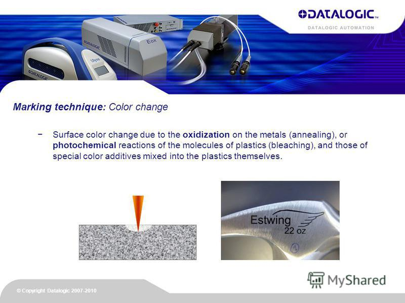 © Copyright Datalogic 2007-2010 Surface color change due to the oxidization on the metals (annealing), or photochemical reactions of the molecules of plastics (bleaching), and those of special color additives mixed into the plastics themselves. Marki