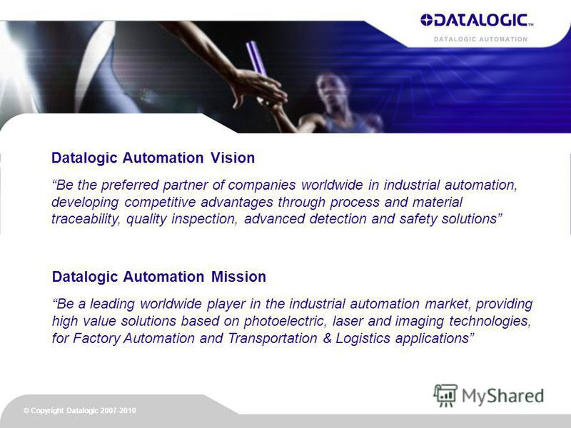 Datalogic Automation Mission Be a leading worldwide player in the industrial automation market, providing high value solutions based on photoelectric, laser and imaging technologies, for Factory Automation and Transportation & Logistics applications