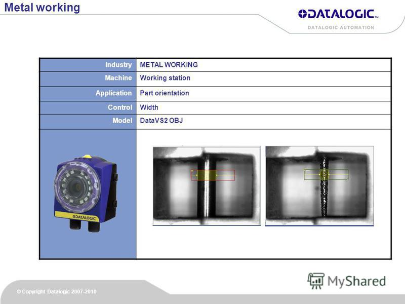© Copyright Datalogic 2007-2010 IndustryMETAL WORKING MachineWorking station ApplicationPart orientation ControlWidth ModelDataVS2 OBJ Metal working
