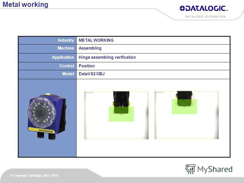 © Copyright Datalogic 2007-2010 IndustryMETAL WORKING MachineAssembling ApplicationHinge assembling verification ControlPosition ModelDataVS2 OBJ Metal working
