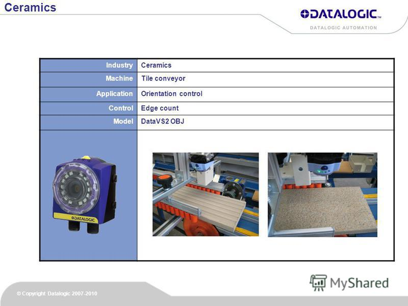 © Copyright Datalogic 2007-2010 IndustryCeramics MachineTile conveyor ApplicationOrientation control ControlEdge count ModelDataVS2 OBJ Ceramics