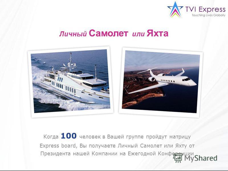 Личный Самолет или Яхта Когда 100 человек в Вашей группе пройдут матрицу Express board, Вы получаете Личный Самолет или Яхту от Президента нашей Компании на Ежегодной Конференции