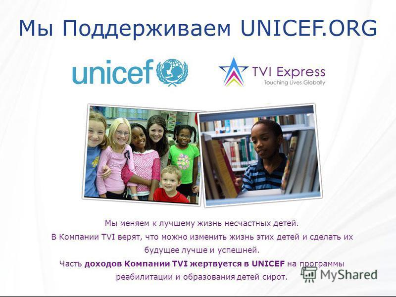 Мы Поддерживаем UNICEF.ORG Мы меняем к лучшему жизнь несчастных детей. В Компании TVI верят, что можно изменить жизнь этих детей и сделать их будущее лучше и успешней. Часть доходов Компании TVI жертвуется в UNICEF на программы реабилитации и образов