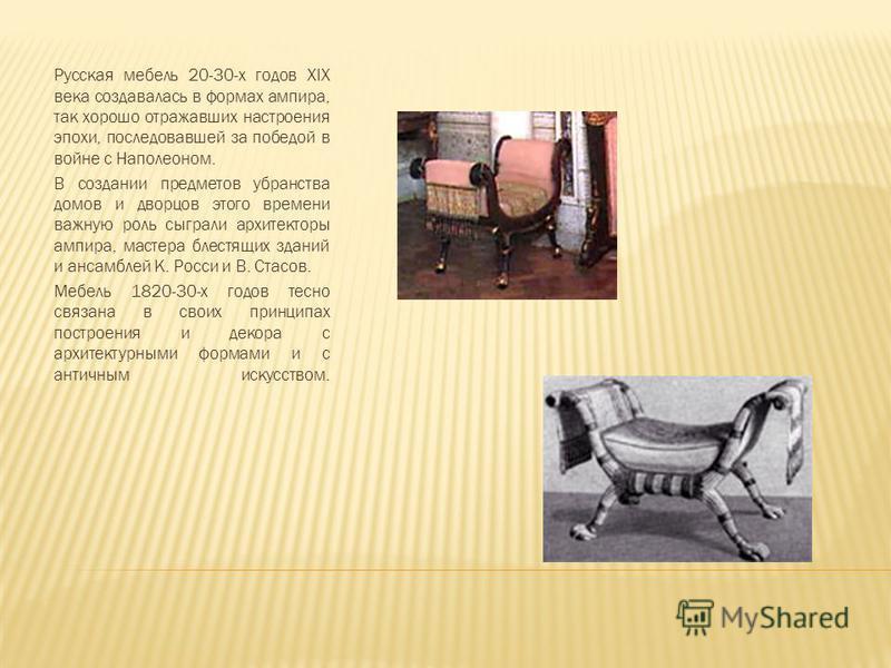 Русская мебель 20-30-х годов XIX века создавалась в формах ампира, так хорошо отражавших настроения эпохи, последовавшей за победой в войне с Наполеоном. В создании предметов убранства домов и дворцов этого времени важную роль сыграли архитекторы амп