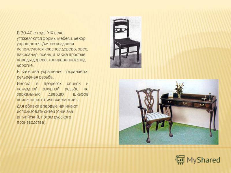 В 30-40-е годы XIX века утяжеляются формы мебели, декор упрощается. Для ее создания используются красное дерево, орех, палисандр, ясень, а также простые породы дерева, тонированные под дорогие. В качестве украшения сохраняется рельефная резьба. Иногд