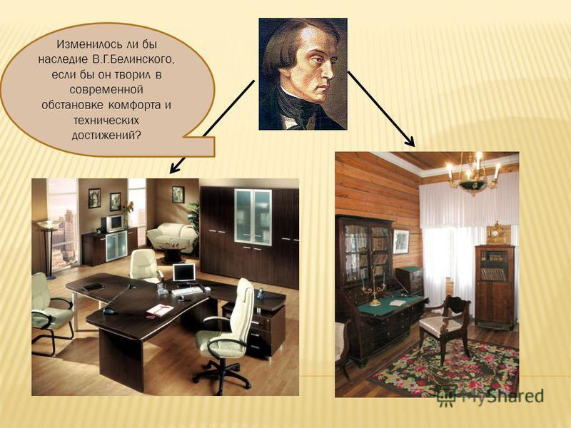 Изменилось ли бы наследие В.Г.Белинского, если бы он творил в современной обстановке комфорта и технических достижений?