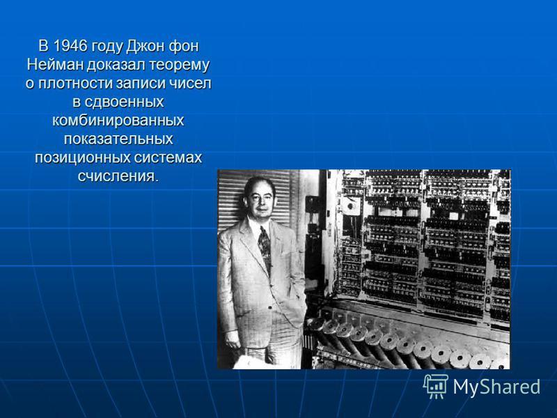В 1946 году Джон фон Нейман доказал теорему о плотности записи чисел в сдвоенных комбинированных показательных позиционных системах счисления.