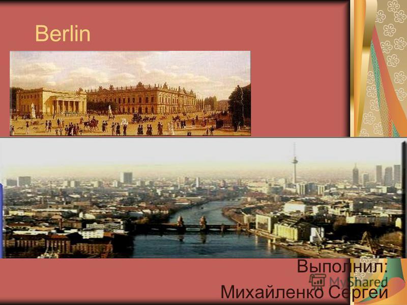 Berlin Выполнил: Михайленко Сергей