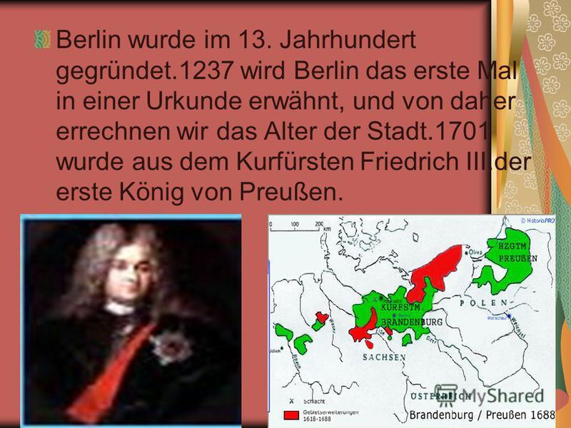 Berlin wurde im 13. Jahrhundert gegründet.1237 wird Berlin das erste Mal in einer Urkunde erwähnt, und von daher errechnen wir das Alter der Stadt.1701 wurde aus dem Kurfürsten Friedrich III.der erste König von Preußen.