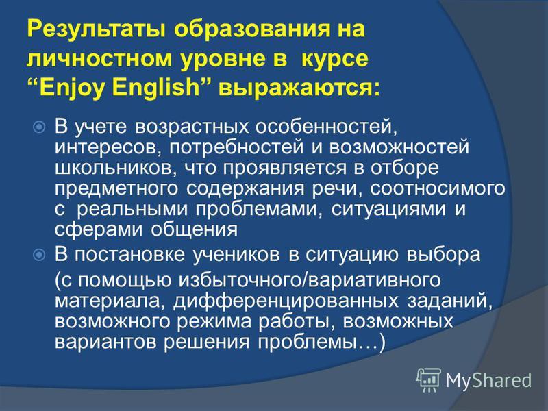 Результаты образования на личностном уровне в курсе Enjoy English выражаются: В учете возрастных особенностей, интересов, потребностей и возможностей школьников, что проявляется в отборе предметного содержания речи, соотносимого с реальными проблемам
