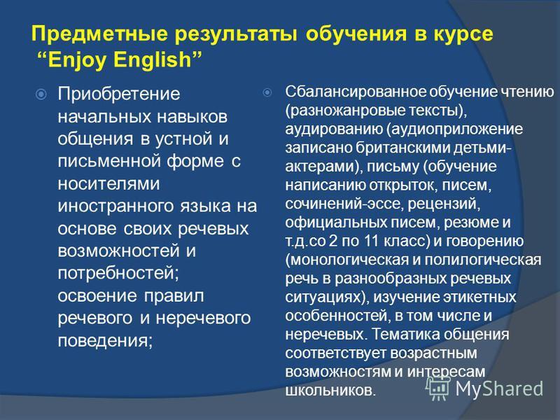 Предметные результаты обучения в курсе Enjoy English Приобретение начальных навыков общения в устной и письменной форме с носителями иностранного языка на основе своих речевых возможностей и потребностей; освоение правил речевого и неречевого поведен