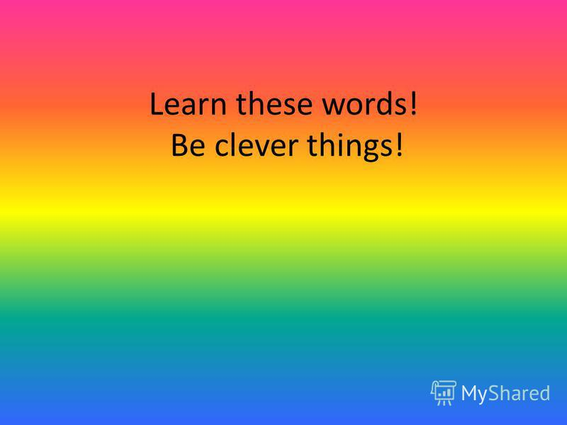 Learn these words! Be clever things!