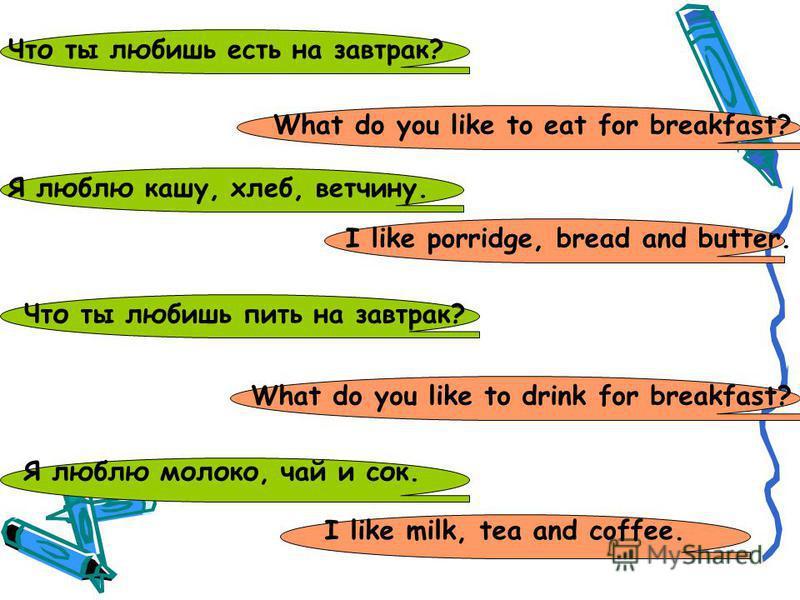 Что ты любишь есть на завтрак? What do you like to eat for breakfast? Я люблю кашу, хлеб, ветчину. Что ты любишь пить на завтрак? I like porridge, bread and butter. What do you like to drink for breakfast? Я люблю молоко, чай и сок. I like milk, tea