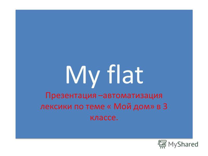 My flat Презентация –автоматизация лексики по теме « Мой дом» в 3 классе.