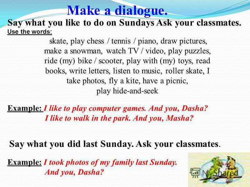 Say what you like to do on Sundays Ask your classmates. Use the words: skate, play chess / tennis / piano, draw pictures, make a snowman, watch TV / video, play puzzles, ride (my) bike / scooter, play with (my) toys, read books, write letters, listen