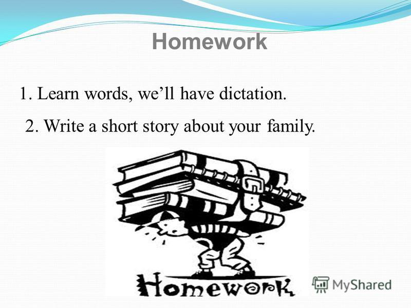 Homework 1. Learn words, well have dictation. 2. Write a short story about your family.