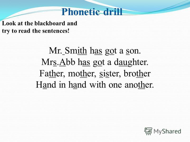 Look at the blackboard and try to read the sentences! Mr. Smith has got a son. Mrs.Abb has got a daughter. Father, mother, sister, brother Hand in hand with one another. Phonetic drill