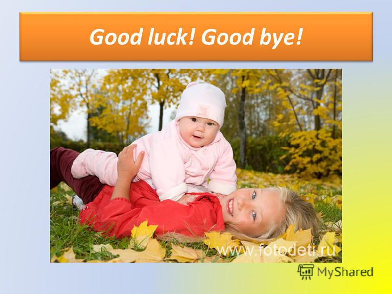 Good luck! Good bye!