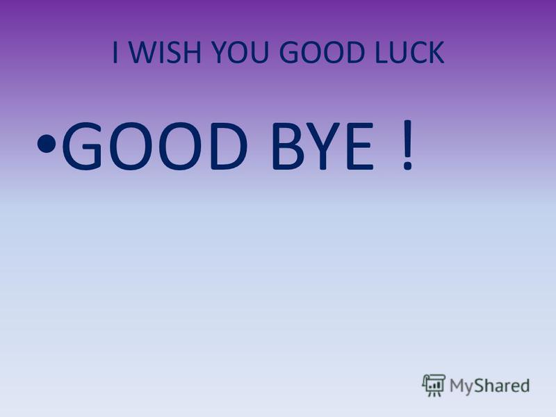 I WISH YOU GOOD LUCK GOOD BYE !