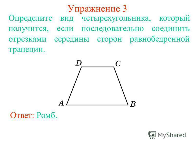 Упражнение 3 Определите вид четырехугольника, который получится, если последовательно соединить отрезками середины сторон равнобедренной трапеции. Ответ: Ромб.