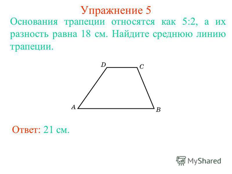 Упражнение 5 Основания трапеции относятся как 5:2, а их разность равна 18 см. Найдите среднюю линию трапеции. Ответ: 21 см.