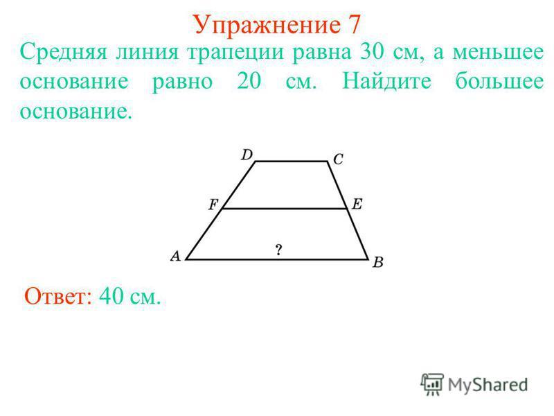 Упражнение 7 Средняя линия трапеции равна 30 см, а меньшее основание равно 20 см. Найдите большее основание. Ответ: 40 см.