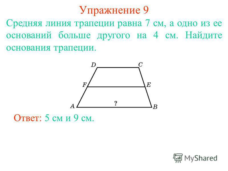 Упражнение 9 Средняя линия трапеции равна 7 см, а одно из ее оснований больше другого на 4 см. Найдите основания трапеции. Ответ: 5 см и 9 см.