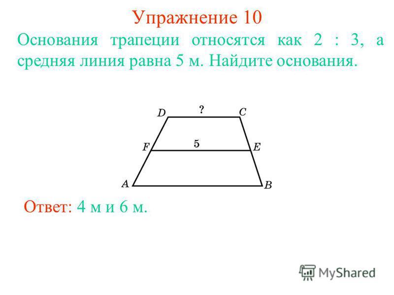 Упражнение 10 Основания трапеции относятся как 2 : 3, а средняя линия равна 5 м. Найдите основания. Ответ: 4 м и 6 м.