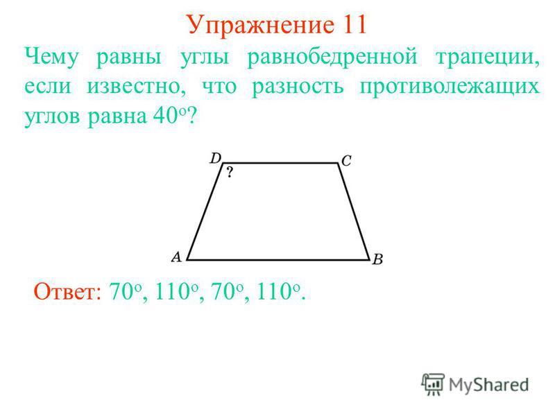 Упражнение 11 Чему равны углы равнобедренной трапеции, если известно, что разность противолежащих углов равна 40 о ? Ответ: 70 о, 110 о, 70 о, 110 о.
