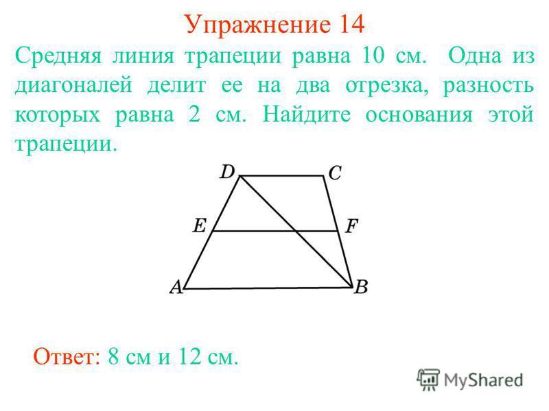 Упражнение 14 Cредняя линия трапеции равна 10 см. Одна из диагоналей делит ее на два отрезка, разность которых равна 2 см. Найдите основания этой трапеции. Ответ: 8 см и 12 см.