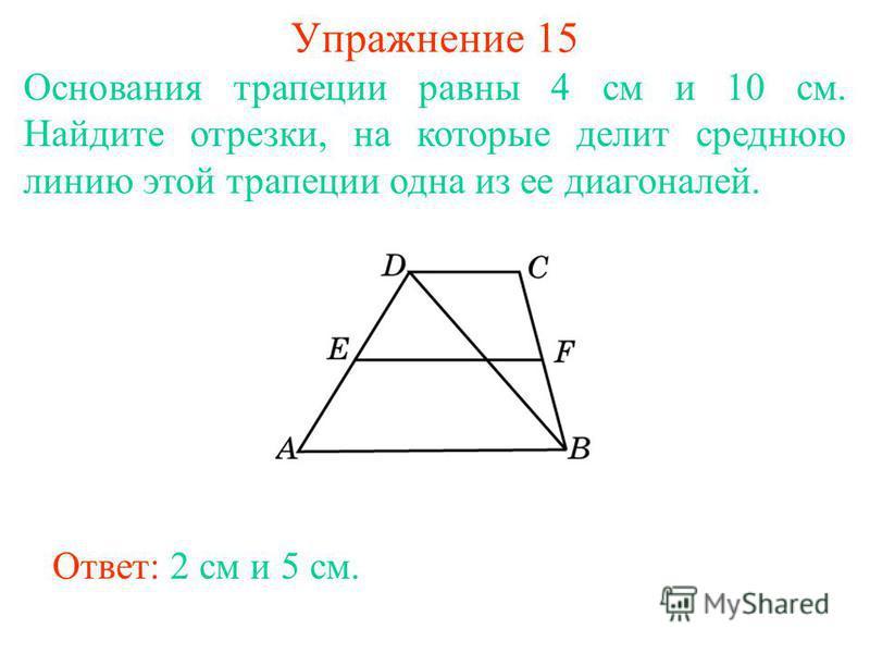 Упражнение 15 Основания трапеции равны 4 см и 10 см. Найдите отрезки, на которые делит среднюю линию этой трапеции одна из ее диагоналей. Ответ: 2 см и 5 см.