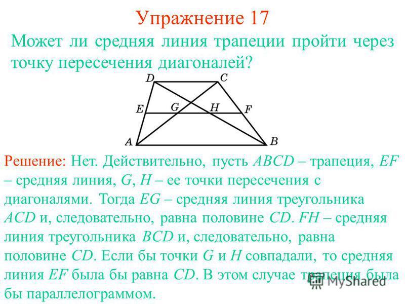 Упражнение 17 Может ли средняя линия трапеции пройти через точку пересечения диагоналей? Решение: Нет. Действительно, пусть ABCD – трапеция, EF – средняя линия, G, H – ее точки пересечения с диагоналями. Тогда EG – средняя линия треугольника ACD и, с
