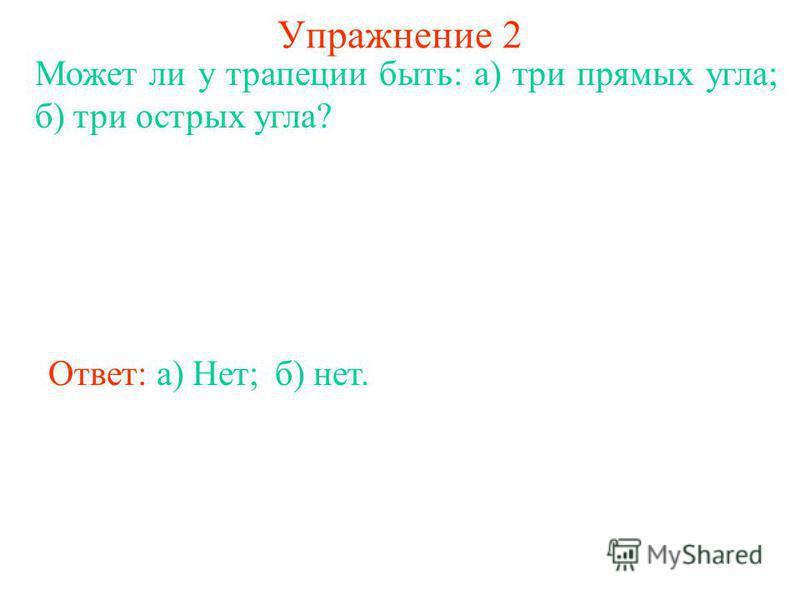 Упражнение 2 Может ли у трапеции быть: а) три прямых угла; б) три острых угла? Ответ: а) Нет;б) нет.