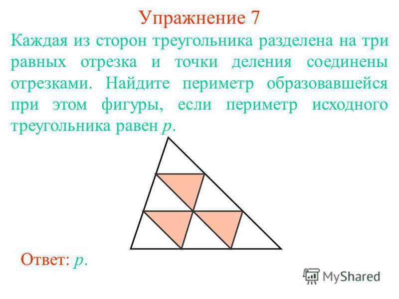 Упражнение 7 Каждая из сторон треугольника разделена на три равных отрезка и точки деления соединены отрезками. Найдите периметр образовавшейся при этом фигуры, если периметр исходного треугольника равен p. Ответ: p.