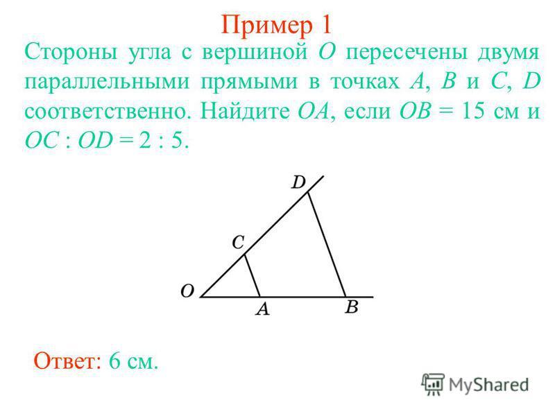 Пример 1 Стороны угла с вершиной O пересечены двумя параллельными прямыми в точках A, B и C, D соответственно. Найдите OA, если OB = 15 см и OC : OD = 2 : 5. Ответ: 6 см.