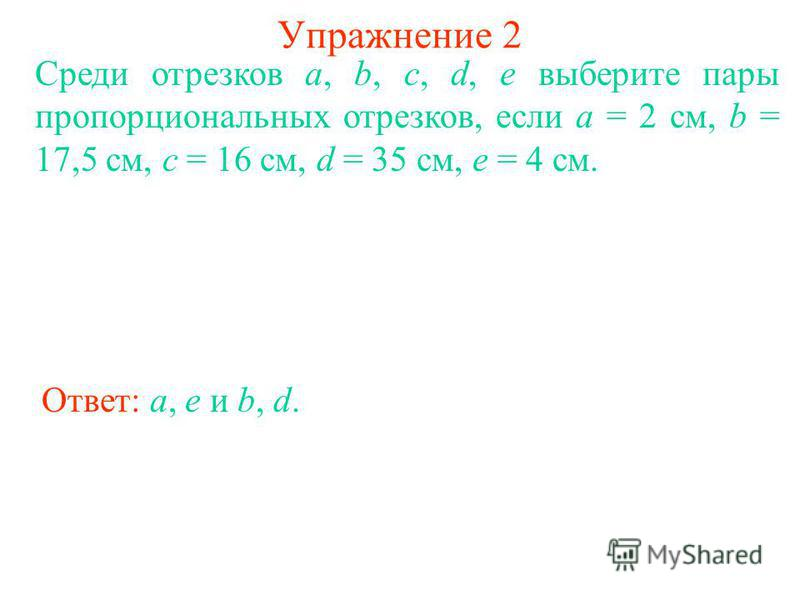 Упражнение 2 Среди отрезков a, b, c, d, e выберите пары пропорциональных отрезков, если а = 2 см, b = 17,5 см, с = 16 см, d = 35 см, е = 4 см. Ответ: a, e и b, d.